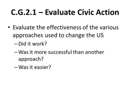 C.G.2.1 – Evaluate Civic Action Evaluate the effectiveness of the various approaches used to change the US – Did it work? – Was it more successful than.