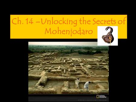 Ch. 14 –Unlocking the Secrets of Mohenjodaro. Calling all archeologists… Your Mission: Explore the ancient site of Mohenjodaro and analyze artifacts to.