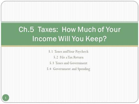 5.1 Taxes and Your Paycheck 5.2 File a Tax Return 5.3 Taxes and Government 5.4 Government and Spending Ch.5 Taxes: How Much of Your Income Will You Keep?