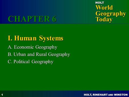 HOLT, RINEHART AND WINSTON World Geography Today HOLT 1 I. Human Systems A. Economic Geography B. Urban and Rural Geography C. Political Geography CHAPTER.