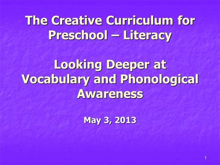 1 The Creative Curriculum for Preschool – Literacy Looking Deeper at Vocabulary and Phonological Awareness May 3, 2013.