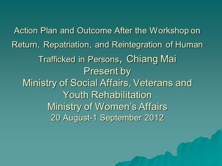 Action Plan and Outcome After the Workshop on Return, Repatriation, and Reintegration of Human Trafficked in Persons, Chiang Mai Present by Ministry of.