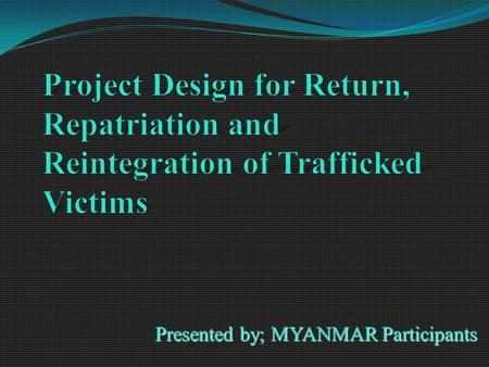 Presented by; MYANMAR Participants. Introduction Human Trafficking is a new form of modern day slavery. The Anti-trafficking in persons laws was activated.