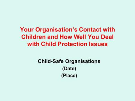 Your Organisation's Contact with Children and How Well You Deal with Child Protection Issues Child-Safe Organisations (Date) (Place)