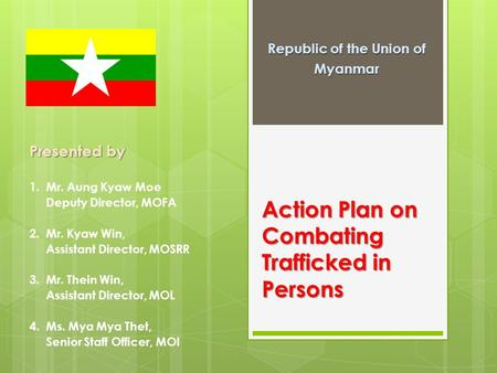 Action Plan on Combating Trafficked in Persons Republic of the Union of Myanmar Presented by 1. Mr. Aung Kyaw Moe Deputy Director, MOFA 2. Mr. Kyaw Win,
