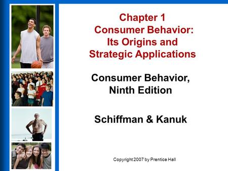 Consumer Behavior, Ninth Edition Schiffman & Kanuk Copyright 2007 by Prentice Hall Chapter 1 Consumer Behavior: Its Origins and Strategic Applications.