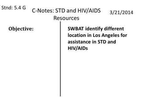 C-Notes: STD and HIV/AIDS Resources Stnd: 5.4 G 3/21/2014 Objective: SWBAT identify different location in Los Angeles for assistance in STD and HIV/AIDs.