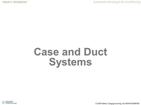 Case and Duct Systems. The reader will be able to: 1.Understand the function of the air control doors in the A/C and heating duct system. 2.Understand.