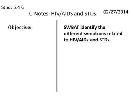 C-Notes: HIV/AIDS and STDs Stnd: 5.4 G 02/27/2014 Objective: SWBAT identify the different symptoms related to HIV/AIDs and STDs.