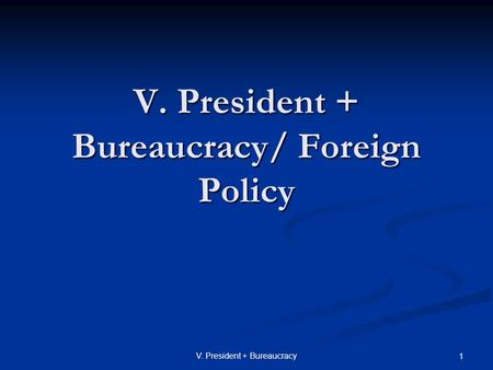V. President + Bureaucracy 1 V. President + Bureaucracy/ Foreign Policy.