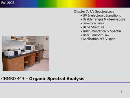1 CHMBD 449 – Organic Spectral Analysis Fall 2005 Chapter 7: UV Spectroscopy UV & electronic transitions Usable ranges & observations Selection rules Band.