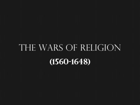 The Wars of religion (1560-1648). The Ambitions of Philip II… ~ keep Europe catholic… The revolt of Netherlands… ~ the revolt…the response… The Crusade.