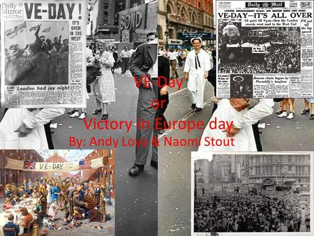 VE-Day or Victory in Europe day By: Andy Loya & Naomi Stout.