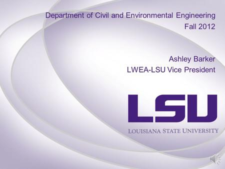 Department of Civil and Environmental Engineering Fall 2012 Ashley Barker LWEA-LSU Vice President.