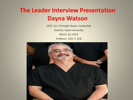 The Leader Interview Presentation Dayna Watson VETE 312: Strength-Based Leadership Tarleton State University March 20, 2014 Professor John V. Zisk.