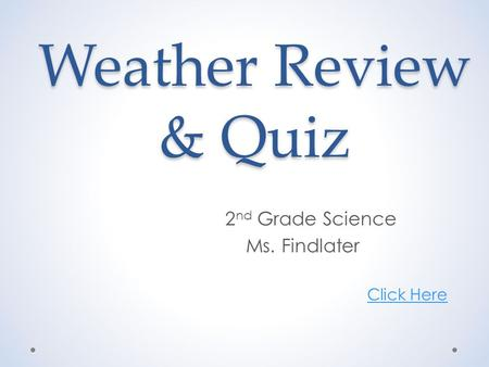 Weather Review & Quiz 2 nd Grade Science Ms. Findlater Click Here.