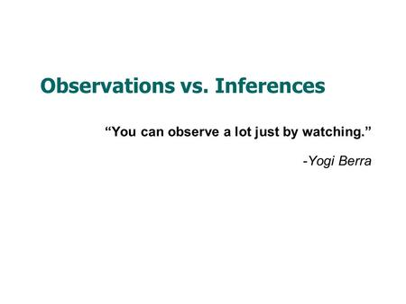 "Observations vs. Inferences ""You can observe a lot just by watching."" -Yogi Berra."