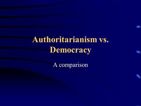 Authoritarianism vs. Democracy A comparison How To Read This Presentation Each slide describes an aspect of government. The first bullet will describe.