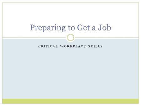 CRITICAL WORKPLACE SKILLS Preparing to Get a Job.