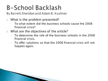 1. What is the problem presented? ◦ To what extent did the business schools cause the 2008 financial crisis? 2. What are the objectives of the article?