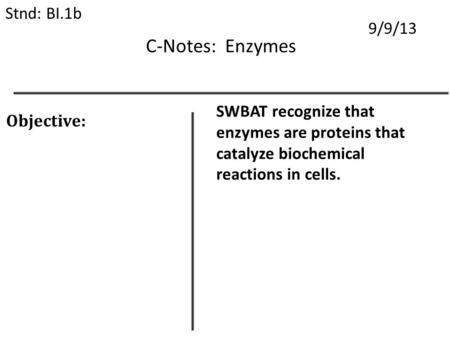 C-Notes: Enzymes Stnd: BI.1b 9/9/13 Objective: SWBAT recognize that enzymes are proteins that catalyze biochemical reactions in cells.