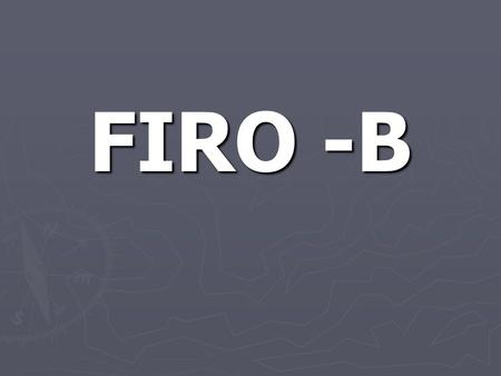 FIRO -B. FIRO-B ► Fundamental Interpersonal Relationship Orientation – Behavior. FIRO-B can be defined as the way in which an individual characteristically.