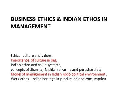 BUSINESS ETHICS & INDIAN ETHOS IN MANAGEMENT Ethics culture and values, Importance of culture in org, Indian ethos and value systems, concepts of dharma,