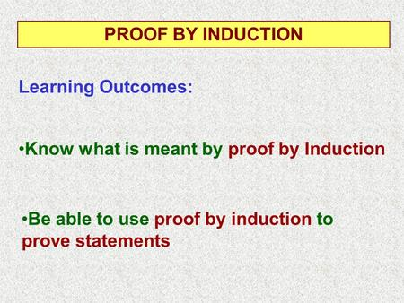 Know what is meant by proof by Induction Learning Outcomes: PROOF BY INDUCTION Be able to use proof by induction to prove statements.