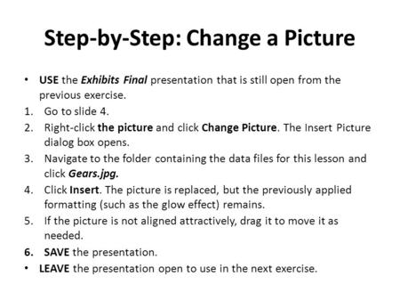 Step-by-Step: Change a Picture USE the Exhibits Final presentation that is still open from the previous exercise. 1.Go to slide 4. 2.Right-click the picture.