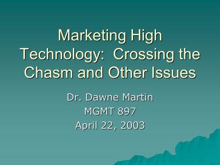 Marketing High Technology: Crossing the Chasm and Other Issues Dr. Dawne Martin MGMT 897 April 22, 2003.