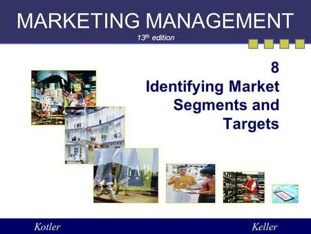 MARKETING MANAGEMENT 13 th edition 8 Identifying Market Segments and Targets KotlerKeller.