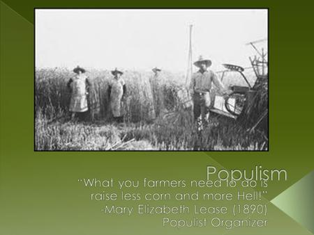 "Populism ""What you farmers need to do is raise less corn and more Hell!"" -Mary Elizabeth Lease (1890) Populist Organizer."