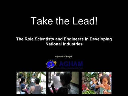 Take the Lead! The Role Scientists and Engineers in Developing National Industries Raymond P. Pingol.