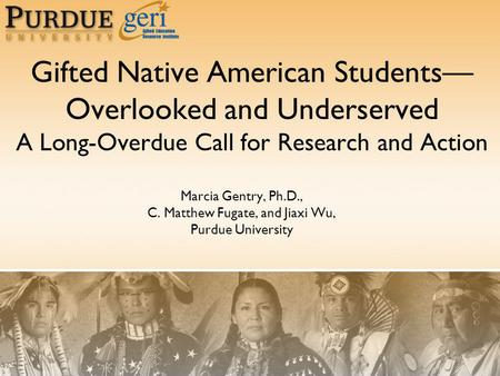 Gifted Native American Students— Overlooked and Underserved A Long-Overdue Call for Research and Action Marcia Gentry, Ph.D., C. Matthew Fugate, and Jiaxi.