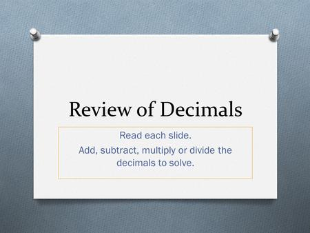 Read each slide. Add, subtract, multiply or divide the decimals to solve. Review of Decimals.