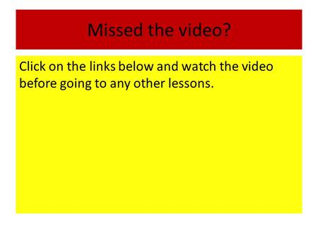 Missed the video? Click on the links below and watch the video before going to any other lessons.