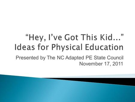 Presented by The NC Adapted PE State Council November 17, 2011.