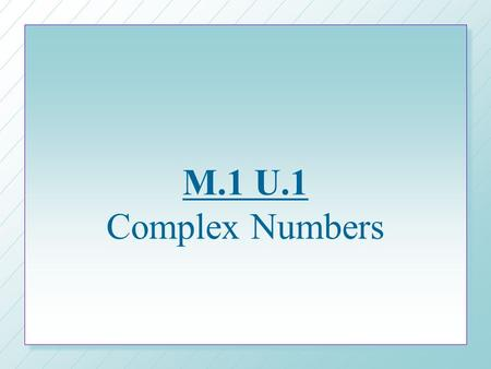 M.1 U.1 Complex Numbers. What are imaginary numbers? n n Viewed the same way negative numbers once were – –How can you have less than zero? n n Numbers.
