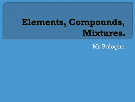 Ms Bologna.  1. Brainstorm, what do you think that the difference between a compound and a mixture is?  2. Create a word web for compounds.   3. Set.