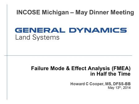 Failure Mode & Effect Analysis (FMEA) in Half the Time Howard C Cooper, MS, DFSS-BB May 13 th, 2014 INCOSE Michigan – May Dinner Meeting.