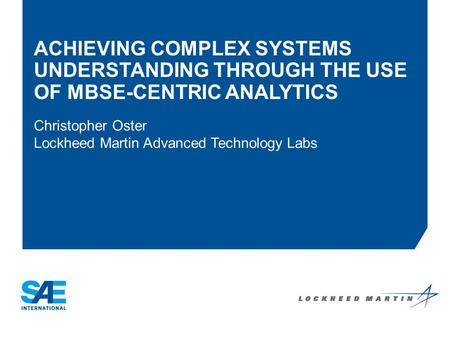 ACHIEVING COMPLEX SYSTEMS UNDERSTANDING THROUGH THE USE OF MBSE-CENTRIC ANALYTICS Christopher Oster Lockheed Martin Advanced Technology Labs Company Logo.