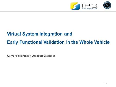 1 Virtual System Integration and Early Functional Validation in the Whole Vehicle Gerhard Steininger, Dassault Systèmes.