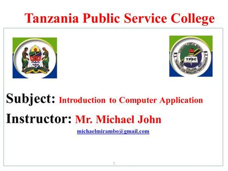Tanzania Public Service College Subject: Introduction to Computer Application Instructor: Mr. Michael John 1.