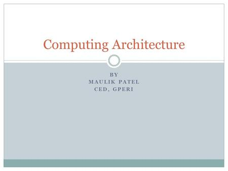 BY MAULIK PATEL CED, GPERI Computing Architecture.