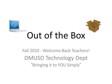 "Out of the Box Fall 2010 - Welcome Back Teachers! DMUSD Technology Dept ""Bringing it to YOU Simply"""