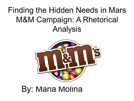 By: Maria Molina Finding the Hidden Needs in Mars M&M Campaign: A Rhetorical Analysis.