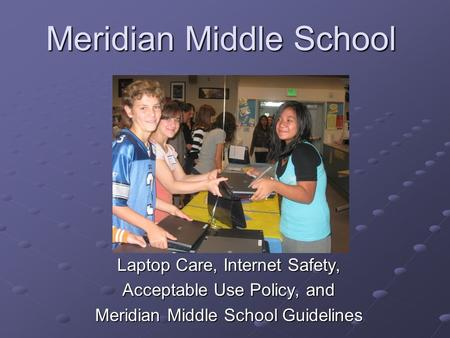 Meridian Middle School Laptop Care, Internet Safety, Acceptable Use Policy, and Meridian Middle School Guidelines.