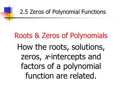Roots & Zeros of Polynomials How the roots, solutions, zeros, x-intercepts and factors of a polynomial function are related. 2.5 Zeros of Polynomial Functions.