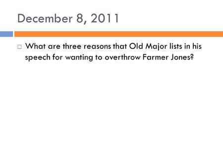 December 8, 2011  What are three reasons that Old Major lists in his speech for wanting to overthrow Farmer Jones?