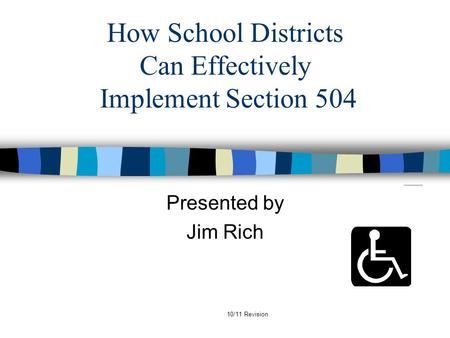 10/11 Revision How School Districts Can Effectively Implement Section 504 Presented by Jim Rich.